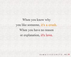 When you know why you like someone, it's a crush. When you have no reason or explanation, it's love. So true.