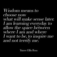 Wisdom means to choose now what will make sense later: I am learning everyday to allow the space where I am and where I want to be, to inspire me and not terrify me.