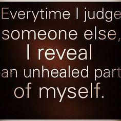 Everytime I judge someone else, I reveal an unhealed part of myself.