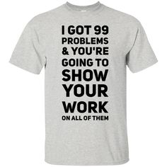 I Got 99 Problems & You're going to show your work on all of them T-Shirt