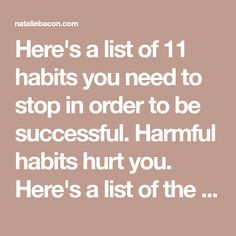 Here's a list of 11 habits you need to stop in order to be successful. Harmful habits hurt you. Here's a list of the top habits causing you pain.