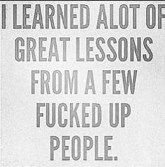 I learned a lot of great lessons from a few fucked up people...