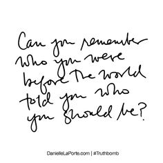 Can you remember who you were before the world told you who you should be? Subscribe: DanielleLaPorte.com #Truthbomb #Words #Quotes