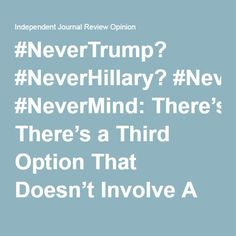 #NeverTrump? #NeverHillary? #NeverMind: There's a Third Option That Doesn't Involve A Candidate