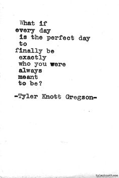 What If Every Day Is The Perfect Day To Finally Be Exactly Who You Were Always Meant To Be?
