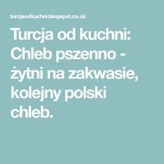 Turcja od kuchni: Chleb pszenno - żytni na zakwasie, kolejny polski chleb. Poland, Blog, Blogging