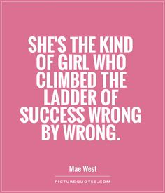 She's the kind of girl who climbed the ladder of success wrong by wrong. Picture Quotes.