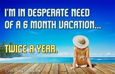 I'm in desperate need of a 6 month vacation... twice a year. #coolfunnyquotes