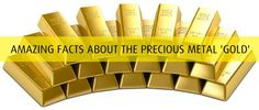 Gold Facts - Amazing Facts about the Precious Metal Gold