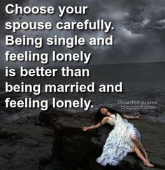 Choose your spouse carefully. Being single and feeling lonely is better than being married and feeling lonely. This quote may be founded upon older principles but it is my belief that this is a truth that will help people for generations to come. Things these days are different in our society and it seems that marriage is just another form of life that people are instantly gratified of when it happens, but it is an institution that has lost importance in the minds and hearts of people…