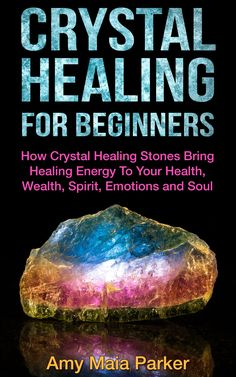 Crystal Healing For Beginners - How Crystal Healing Stones Bring Healing Energy To Your Health, Wealth, Spirit, Emotions and Soul (Crystals, Healing, Healing Stones)