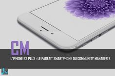 L'iPhone 6s Plus : Le parfait smartphone du #CommunityManager ?