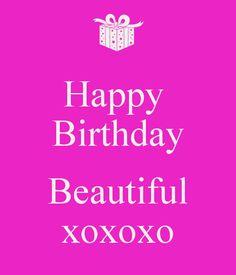 happy birthday beautiful...xoxoxo