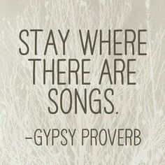 Stay where there are songs. Gypsy Proverb