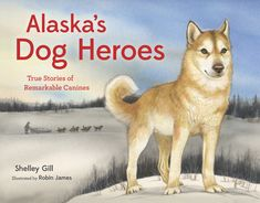 Alaska's Dog Heroes: True Stories of Remarkable Canines by Shelley Gill; illustrated by Robin James Robin James, Alaska Book, Famous Dogs, Losing A Child, Children's Picture Books, Family Adventure, Paperback Books, Nonfiction, True Stories