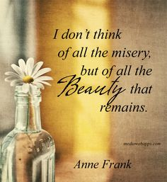 I don`t think of all the misery, but of all the beauty that remains. ~Anne Frank
