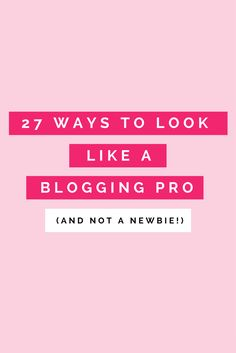 27 ways to look like a professional blogger (and not a newbie!)