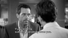 ''If you're dying, suddenly everybody #loves you.'' - House MD #moviequote