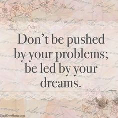 Don't be pushed by your problems; be led by your dreams. #quote [Most appropriate as I suffer from severe fibromyalgia and Crohn's disease and I DO tend to be highly influenced by my problems rather than enjoying life and meeting my artistic needs! Monica Bourne.]