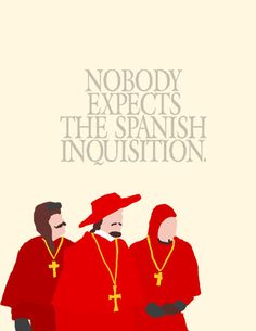 """You know what the Monty Python boys always say: 'Nobody expects the Spanish Inquisition'."" (Sliding Doors)"