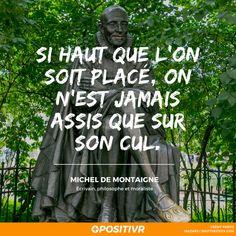 """""""Si haut que l'on soit placé, on n'est jamais assis que sur son cul."""" - Michel de Montaigne #philosophie #morale #micheldemontaigne #montaigne #humour #citation #positivr"""