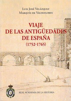 Viaje de las antigüedades de España (1752-1765) / Luis José Velázaquez ; edición y estudio por Jorge Maier Allende http://fama.us.es/record=b2693981~S5*spi