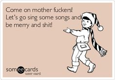 Come on mother fuckers! Let's go sing some songs and be merry and shit! | Christmas Season Ecard | someecards.com