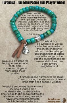 The Buddha is a symbolic as well as spiritual representation of the enlightened one's wisdom and knowledge. Buddhists find that gazing upon the image of the Buddha gives them a clear role model in their own paths toward enlightenment. Aspirants gain inspiration as they contemplate the qualities embodied by the Buddha during his lifetime. Om Mani Padme Hum Prayer Wheel: Turquoise + Buddha Charm Yoga Mala Bead Bracelet