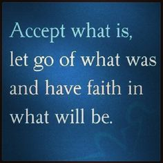 Accept what is, let go of what was and have faith in what will be.
