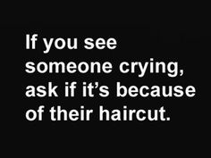 if you see someone crying, ask if it's because of their haircut
