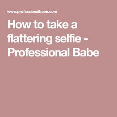 How to take a flattering selfie - Professional Babe