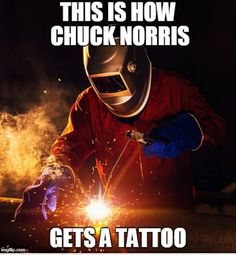 An image tagged chuck norris,memes,welder,tattoo Best Chuck Norris Jokes, Chuck Norris Facts, Funny Relatable Memes, Funny Jokes, Hilarious, Welding Memes, Funny Images, Funny Pictures, Claude Van Damme