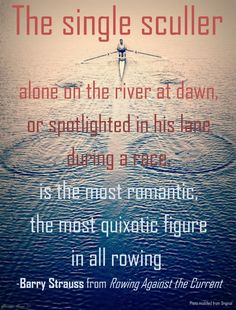 """""""The single sculler, alone on the river at dawn, or spotlighted in his lane during a race, is the most romantic, the most quixotic figure in all rowing.""""   --Barry StraussfromRowing Against the Current  #Quotes #rowing #Crew"""