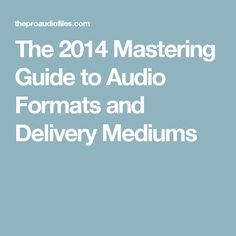 The 2014 Mastering Guide to Audio Formats and Delivery Mediums