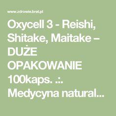 Oxycell 3 - Reishi, Shitake, Maitake – DUŻE OPAKOWANIE 100kaps. .:. Medycyna naturalna: zioła lecznicze i preparaty ziołowe .:. Ziołolecznictwo