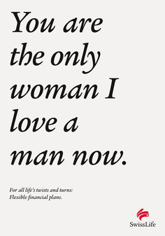 You are the only woman I love a man now.  For all life's twists and turns: Flexible financial plans.  Advertising Agency: Spillmann/Felser/Leo Burnett, Zurich, Switzerland  Creative Director: Peter Brönnimann  Copywriters: Thomas Schöb, Simon Smit  Art Directors: Reto Clement, Daniele Barbiereo