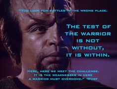 The test of the warrior is not without; it is within. -Worf  Star Trek quote.  http://tng.trekcore.com/episodes/season1/1x20/120audio.html