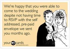 We're happy that you were able to come to the wedding despite not having time to RSVP with a self-addressed, prepaid envelope be sent you months ago. E-Card wedding humor