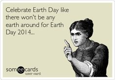 Celebrate Earth Day like there wont be any earth around for Earth Day 2014...