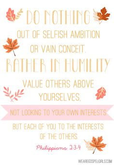 Do nothing out of selfish ambition or vain conceit. Rather... look to the interests of others - Philippians 2:3-4