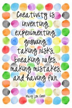 Creativity is inventing, experimenting, growing, taking risks, breaking rules, making mistakes, and having fun. ~ Mary Lou Cook