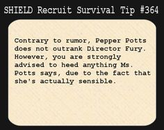 S.H.I.E.L.D. Recruit Survival Tip #364:Contrary to rumor, Pepper Potts does not outrank Director Fury. However, you are strongly advised to heed anything Ms. Potts says, due to the fact that she's actually sensible.[Submitted anonymously]