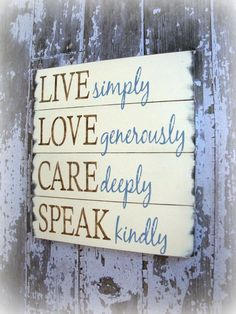 Live simply, Love generously, Care deeply, Speak kindly