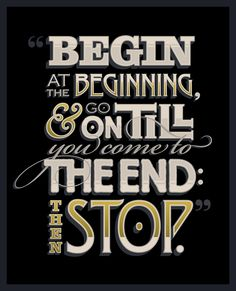 Begin at the beginning and go on till you come to the end: then stop - Alice in Wonderland