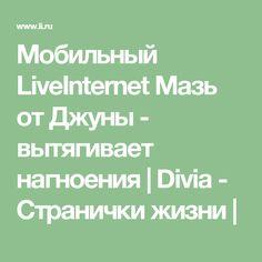 Мобильный LiveInternet Мазь от Джуны - вытягивает нагноения | Divia - Странички жизни |