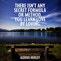 There isn't any secret formula or method. You learn love by loving. — Aldous Huxley