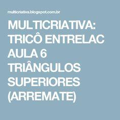 MULTICRIATIVA: TRICÔ ENTRELAC AULA 6 TRIÂNGULOS SUPERIORES (ARREMATE)