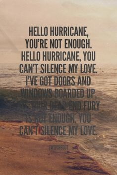 Hello Hurricane, you're not enough. Hello Hurricane, you can't silence my love. I've got doors and windows boarded up, all your dead end fury is not enough. You can't silence my love.  - Switchfoot | Sarah made this with Spoken.ly