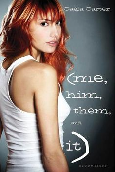 ME, HIM, THEM, AND IT by Caela Carter (YA contemporary; Bloomsbury, February 5, 2013)