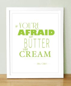 If you're afraid of butter...use CREAM.